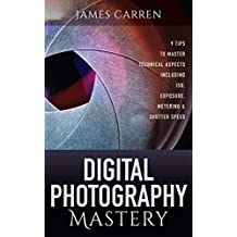 PHOTOGRAPHY: Digital Photography Mastery - 9 Tips to Master Technical Aspects Including ISO, Exposure, Metering & Shutter Speed (Photography, Photoshop, ... Photography Books, Photography Magazines)