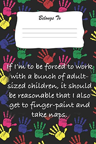 If I'm To Be Forced To Work With A Bunch Of Adult Sized Children, It Should Be Reasonable That I Also Get To Finger-paint and Take Naps: Snarky , Bitchy and Smartass Notebook