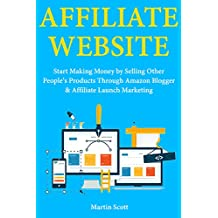 Affiliate Website: Start Making Money by Selling Other People's Products Through Amazon Blogger & Affiliate Launch Marketing