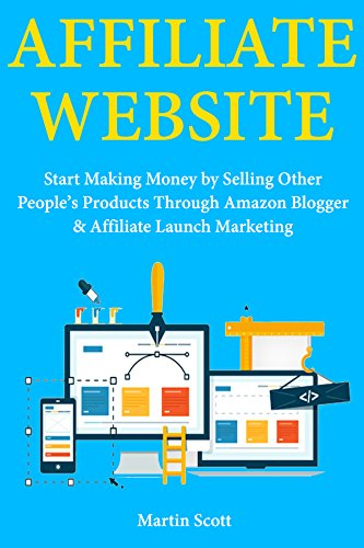 Download for free Affiliate Website: Start Making Money by Selling Other People's Products Through Amazon Blogger & Affiliate Launch Marketing
