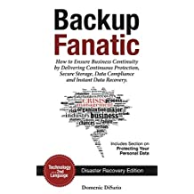 Backup Fanatic: How to Ensure Business Continuity by Delivering Continuous Protection, Secured Storage, Data Compliance, and Instant Data Recovery