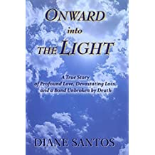 Onward Into the Light: A True Story of Profound Love, Devastating Loss, and a Bond Unbroken by Death