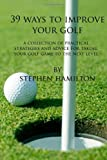 39 Ways to Improve Your Golf, Stephen Hamilton, 1450535135