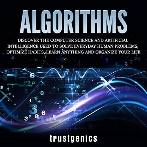 Algorithms: Discover the Computer Science and Artificial Intelligence Used to Solve Everyday Human Problems, Optimize Habits, Learn Anything, and Organize Your Life