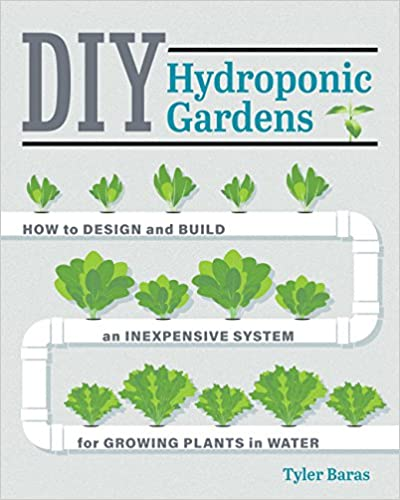DIY Hydroponic Gardens - How to Design and Build an Inexpensive System for Growing Plants in Water