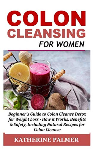 Colon Cleansing for Women: Beginner's Guide to Colon Cleanse Detox for Weight Loss - How it Works, Benefits & Safety, Including Natural Recipes for Colon Cleanse