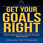 Get Your Goals Right: How To Make Dreams a Reality Through Goal Setting | Dylan Tettemer