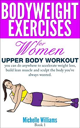 Amazon.com: Bodyweight Exercises For Women - Upper Body Workout eBook: Michelle Williams: Kindle