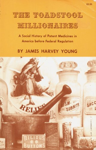 The Toadstool Millionaires: A Social History of Patent Medicines in America Before Federal Regulation (Princeton Legacy Library)