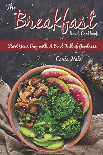 The Breakfast Bowl Cookbook: Start Your Day with A Bowl Full of Goodness by Carla Hale