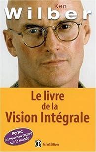 Le livre de la Vision Intégrale : Relier épanouissement personnel et développement durable par Ken Wilber