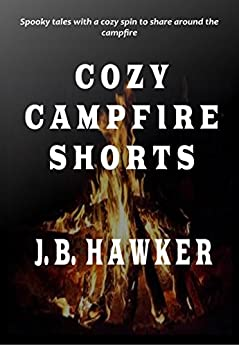 Cozy Campfire Shorts: Spooky Tales with a Cozy Spin to Share Around the Campfire by [Hawker, J.B.]