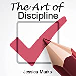 The Art of Discipline: Learn How to Use Self-Control and Self-Discipline to Finally Reach Your Goals, The Pursuit of Self Improvement | Jessica Marks