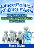 Office Politics AudioLearn - How to Navigate the Undercurrents of Office Politics and Stay Afloat! (Complete Unabridged Audiobook)