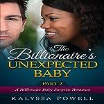 The Billionaire's Unexpected Baby - Part 2: A Billionaire Baby Surprise Romance | Kalyssa Powell