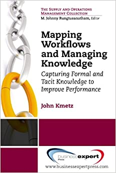 Mapping Workflows and Managing Knowledge: Capturing Formal and Tacit Knowledge to Improve Performance (Supply and Operations Management Collection)