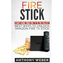 Fire Stick: Start Using your Fire TV to the  fullest: Best Ways to Unlock Amazon  Fire TV Stick (the 2017 updated user  guide,home tv,tips and tricks,digital media,streaming)