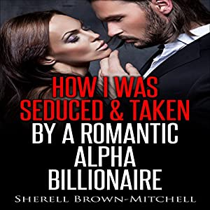 How I Was Seduced & Taken by a Romantic Alpha Billionaire Audiobook