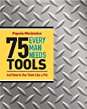 Popular Mechanics 75 Tools Every Man Needs: And How to Use Them Like a Pro