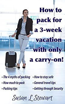 How to pack for a 3-week vacation with only a carry-on by [Stewart, Susan L]