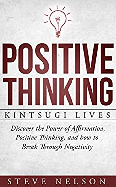 Positive Thinking: Kintsugi Lives: Discover the Power of Affirmation, Positive Thinking, and how to Break Through Negativity (positive thinking, law attraction, ... confidence, success, meditation, money)