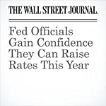 Fed Officials Gain Confidence They Can Raise Rates This Year   Jon Hilsenrath,Michael S. Derby