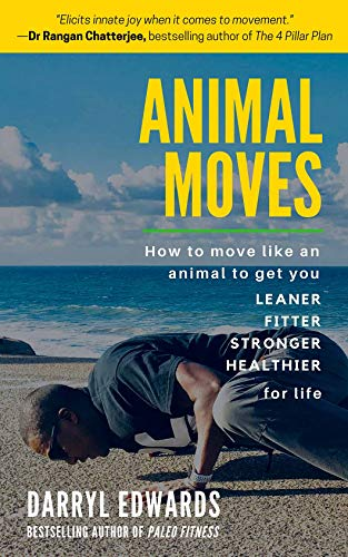 Animal Moves: How to Move Like an Animal to Get You Leaner, Fitter, Stronger and Healthier for Life -