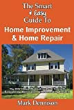 The Smart and Easy Guide to Home Improvement and Home Repair: the DIY House Manual for Do It Yourself Remodeling, Renovation and Redecorating Projects, Mark Dennison, 1493558412