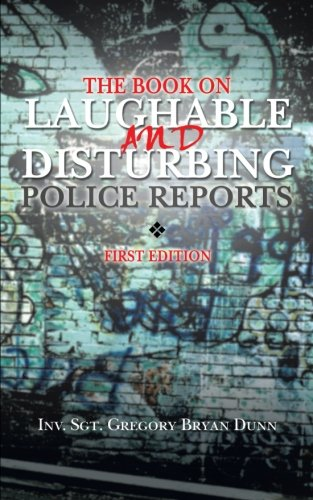 The Book on Laughable and Disturbing Police Reports: First Edition
