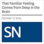 That Familiar Feeling Comes from Deep in the Brain | Bethany Brookshire