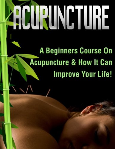 Read Online Acupuncture: A Beginners Course On Acupuncture & How It Can Improve Your Life! pdf