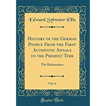 History of the German People From the First Authentic Annals to the Present Time, Vol. 6: The Reformation (Classic Reprint)