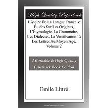 Histoire De La Langue Français: Études Sur Les Origines, L'Étymologie, La Grammaire, Les Dialectes, La Versification Et Les Lettres Au Moyen Age, Volume 2
