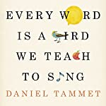 Every Word Is a Bird We Teach to Sing: Encounters with the Mysteries & Meanings of Language | Daniel Tammet