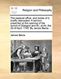 The Pastoral Office, and Duties of It, Briefly Delineated a Sermon Preached at the Opening of the Synod of Glasgow and Air, at Air, the 2d of April, James Baine, 1170031560