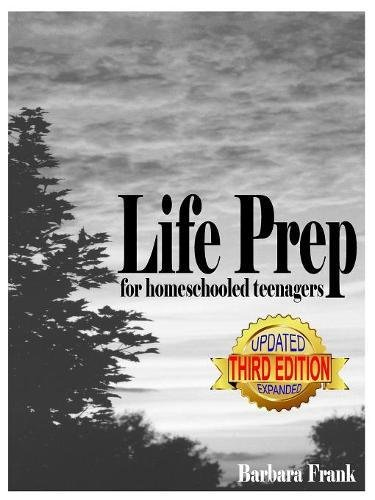 Life Prep for Homeschooled Teenagers, Third Edition: A Parent-Friendly Curriculum For Teaching Teens About Credit Cards, Auto And Health Insurance. Becoming Debt-Free While Living Their Values
