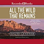 All the Wild That Remains: Edward Abbey, Wallace Stegner, and the American West | David Gessner