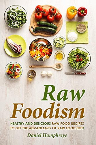 Raw Foodism: Healthy and Delicious Raw Food Recipes to Get the Advantages of Raw Food Diet! by Daniel Humphreys