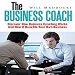 The Business Coach: Discover How Business Coaching Works and How It Benefits Your Own Business | Will Maddocks