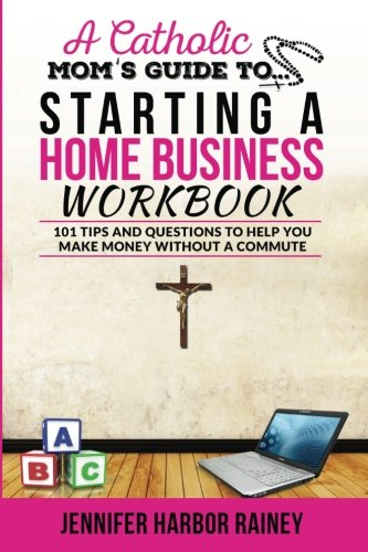 A Catholic Mom's Guide to Starting a Home Business Workbook: 101 Tips and Questions to Help You Make Money Without a Commute