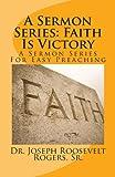 A Sermon Series: Faith Is Victory, Dr. Joseph Roosevelt, Joseph Rogers,, 1477402691