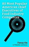 Focus On: 80 Most Popular American chief Executives of Food Industry Companies: Ray Kroc, 50 Cent, Eva Longoria, Martha Stewart, Master P, Andrew Puzder, ... Schultz, John Schnatter, Rande Gerber, etc.
