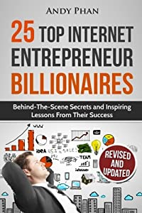 25 Top Internet Entrepreneur Billionaires: Behind-The-Scene Secrets and Inspiring Lessons from Their Success from CreateSpace Independent Publishing Platform