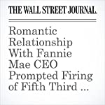 Romantic Relationship With Fannie Mae CEO Prompted Firing of Fifth Third Lawyer | Emily Glazer,Rachel Louise Ensign,Nick Timiraos