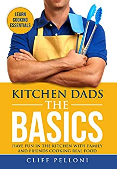 Kitchen Dads The Basics: Have Fun with Friends and Family Cooking Real Food by [Pelloni, Cliff]