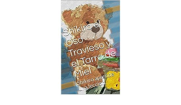 Shikiro el Oso Travieso y el Tarro de Miel: Shikiro aprende una leccion. (Spanish Edition) - Kindle edition by Gonzalo Estrada.