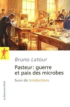 """Pasteur : guerre et paix des microbes, suivi de""""Irréductions"""" (POCHES SCIENCES) (French Edition) by [LATOUR, Bruno]"""