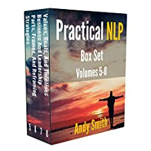 Practical NLP Box Set Volumes 5-8: How to use these NLP techniques to improve your life and business, even if you're not NLP trained: Strategies, Reframing, Values, Goals, and Timelines