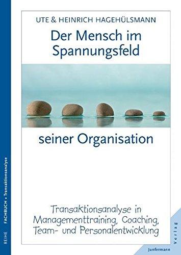 Der Mensch im Spannungsfeld seiner Organisation: Transaktionsanalyse in Managementtraining, Coaching, Team- und Personalentwicklung