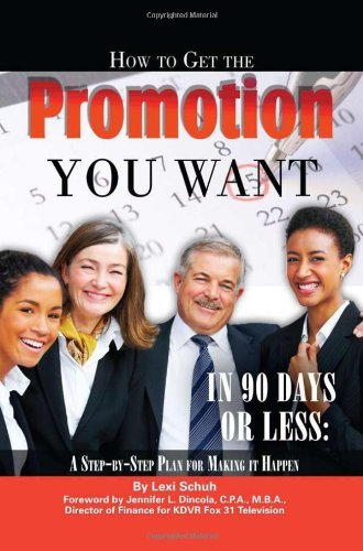 How to Get the Promotion You Want in 90 Days or Less: A Step-by-Step Plan for Making It Happen Pdf